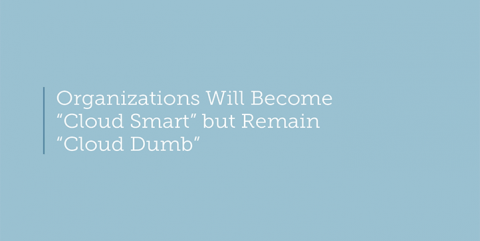 "Organizations will become ""Cloud Smart"" but remain ""Cloud Dumb"""