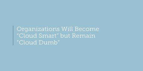 "Organizations will become ""Cloud Smart"" but remain ""Cloud Dumb"""